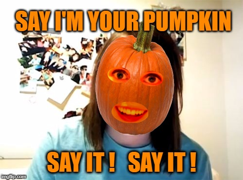 She might jack your lantern. | SAY I'M YOUR PUMPKIN SAY IT !   SAY IT ! | image tagged in overly attached girlfriend,pumpkin,pumpkin spice,halloween,happy halloween | made w/ Imgflip meme maker