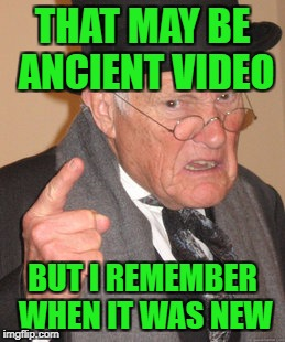 Back In My Day Meme | THAT MAY BE ANCIENT VIDEO BUT I REMEMBER WHEN IT WAS NEW | image tagged in memes,back in my day | made w/ Imgflip meme maker