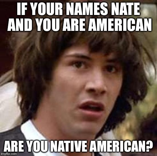 Conspiracy Keanu Meme | IF YOUR NAMES NATE AND YOU ARE AMERICAN ARE YOU NATIVE AMERICAN? | image tagged in memes,conspiracy keanu | made w/ Imgflip meme maker