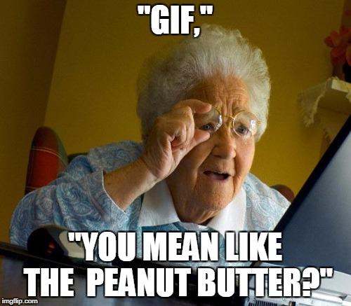 """GIF,"" ""YOU MEAN LIKE THE  PEANUT BUTTER?"" 