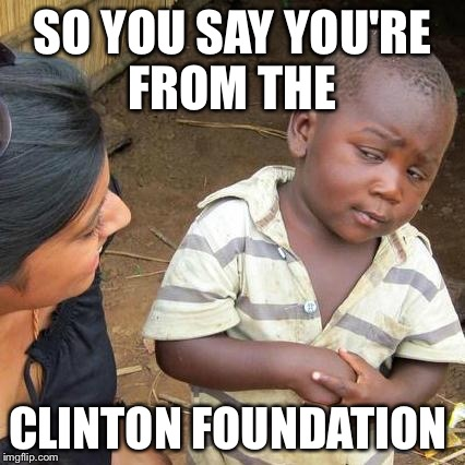 Third World Skeptical Kid Meme | SO YOU SAY YOU'RE FROM THE CLINTON FOUNDATION | image tagged in memes,third world skeptical kid | made w/ Imgflip meme maker