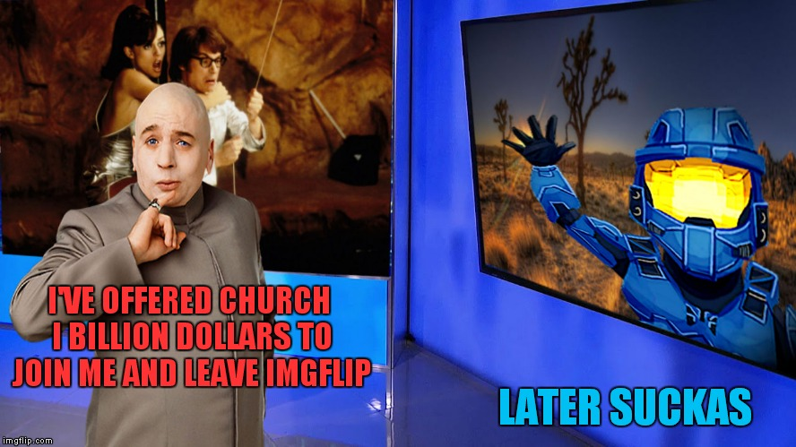I'VE OFFERED CHURCH I BILLION DOLLARS TO JOIN ME AND LEAVE IMGFLIP LATER SUCKAS | made w/ Imgflip meme maker