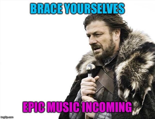 Brace Yourselves X is Coming Meme | BRACE YOURSELVES EPIC MUSIC INCOMING | image tagged in memes,brace yourselves x is coming | made w/ Imgflip meme maker