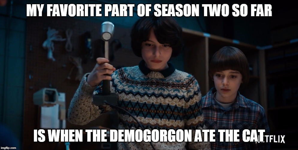 MY FAVORITE PART OF SEASON TWO SO FAR IS WHEN THE DEMOGORGON ATE THE CAT | made w/ Imgflip meme maker