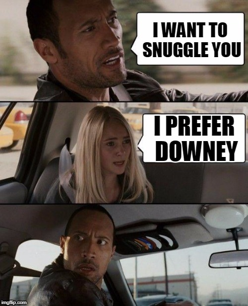 The Rock Driving Meme | I WANT TO SNUGGLE YOU I PREFER DOWNEY | image tagged in memes,the rock driving | made w/ Imgflip meme maker