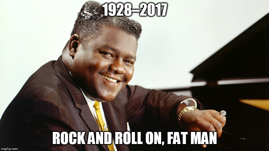 Fats Domino | 1928–2017 ROCK AND ROLL ON, FAT MAN | image tagged in fats domino,tribute,rest in peace,rock and roll,boogie-woogie,rhythm and blues | made w/ Imgflip meme maker