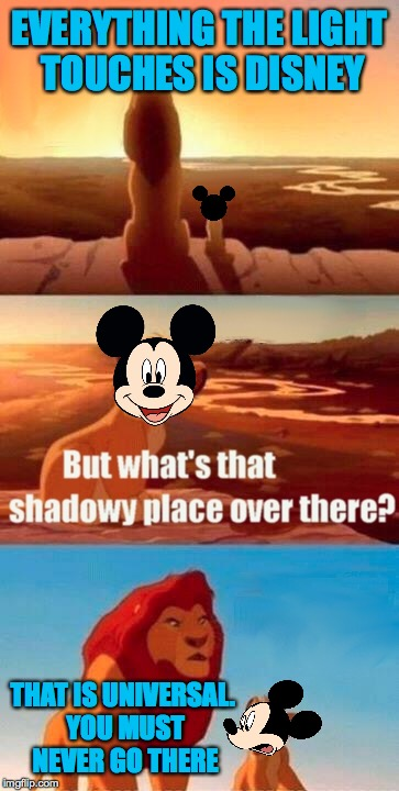 Mickey shadowy place | EVERYTHING THE LIGHT TOUCHES IS DISNEY THAT IS UNIVERSAL. YOU MUST NEVER GO THERE | image tagged in memes,simba shadowy place,universal,mickey mouse,lion king | made w/ Imgflip meme maker