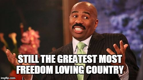 Steve Harvey Meme | STILL THE GREATEST MOST FREEDOM LOVING COUNTRY | image tagged in memes,steve harvey | made w/ Imgflip meme maker
