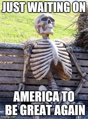 Any day now... | JUST WAITING ON AMERICA TO BE GREAT AGAIN | image tagged in memes,waiting skeleton | made w/ Imgflip meme maker