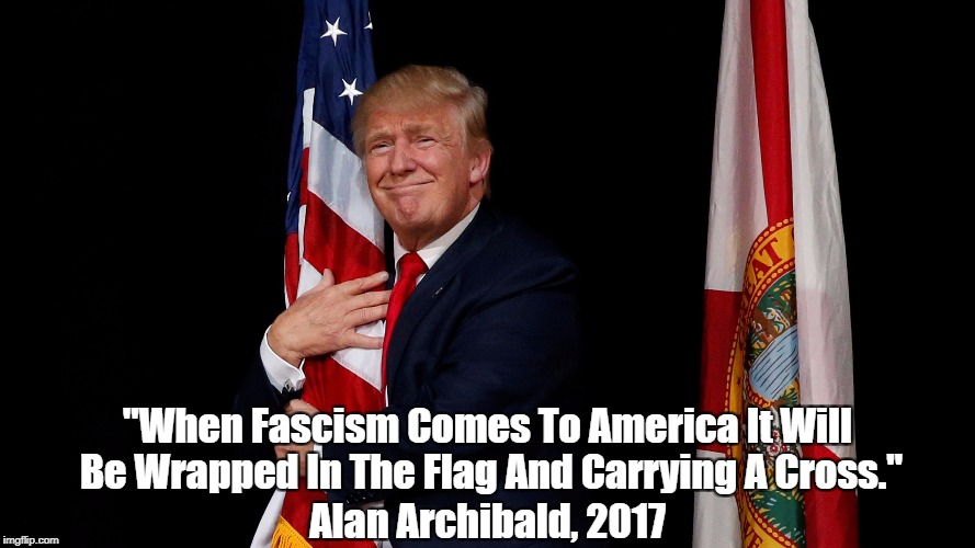"""When Fascism Comes To America It Will Be Wrapped In The Flag And Carrying A Cross."" Alan Archibald, 2017 