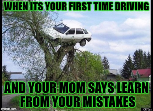 first time driving | WHEN ITS YOUR FIRST TIME DRIVING AND YOUR MOM SAYS LEARN FROM YOUR MISTAKES | image tagged in memes,secure parking | made w/ Imgflip meme maker
