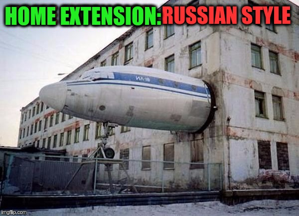 If you're ever out of space you can always find more on a plane. (>‿◠)✌ | HOME EXTENSION: RUSSIAN STYLE HOME EXTENSION: | image tagged in memes,funny,airplanes,home extensions,russia,reuse | made w/ Imgflip meme maker