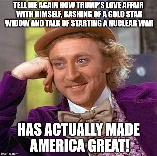 Creepy Condescending Wonka Meme | TELL ME AGAIN HOW TRUMP'S LOVE AFFAIR WITH HIMSELF, BASHING OF A GOLD STAR WIDOW AND TALK OF STARTING A NUCLEAR WAR HAS ACTUALLY MADE AMERIC | image tagged in memes,creepy condescending wonka | made w/ Imgflip meme maker