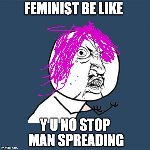 Y U No Meme | FEMINIST BE LIKE Y U NO STOP MAN SPREADING | image tagged in memes,y u no | made w/ Imgflip meme maker