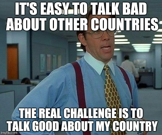 That Would Be Great Meme | IT'S EASY TO TALK BAD ABOUT OTHER COUNTRIES THE REAL CHALLENGE IS TO TALK GOOD ABOUT MY COUNTRY | image tagged in memes,that would be great | made w/ Imgflip meme maker