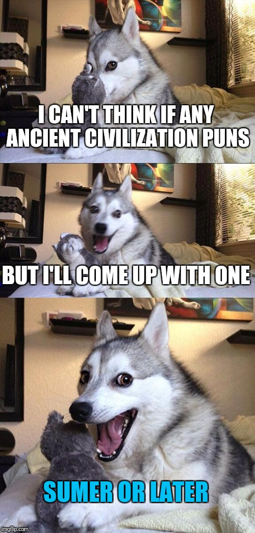 Bad Pun Dog Meme | I CAN'T THINK IF ANY ANCIENT CIVILIZATION PUNS BUT I'LL COME UP WITH ONE SUMER OR LATER | image tagged in memes,bad pun dog | made w/ Imgflip meme maker