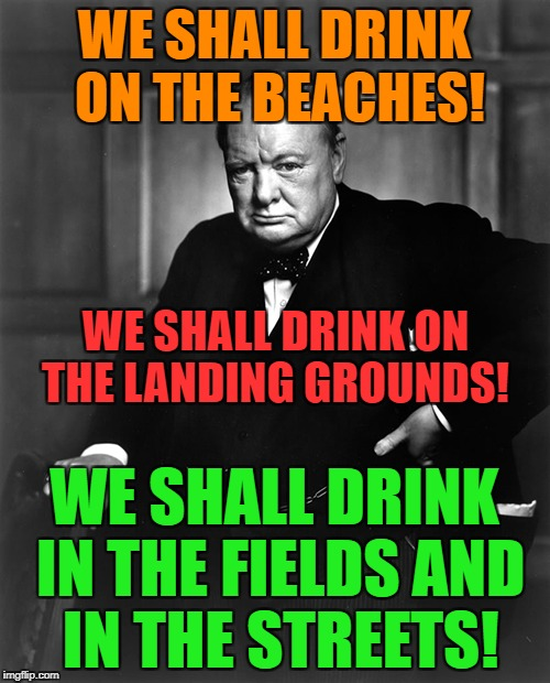 WE SHALL DRINK ON THE BEACHES! WE SHALL DRINK IN THE FIELDS AND IN THE STREETS! WE SHALL DRINK ON THE LANDING GROUNDS! | made w/ Imgflip meme maker