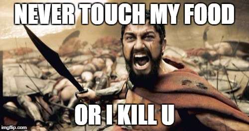 Sparta Leonidas Meme | NEVER TOUCH MY FOOD OR I KILL U | image tagged in memes,sparta leonidas | made w/ Imgflip meme maker