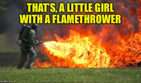 THAT'S, A LITTLE GIRL WITH A FLAMETHROWER | made w/ Imgflip meme maker