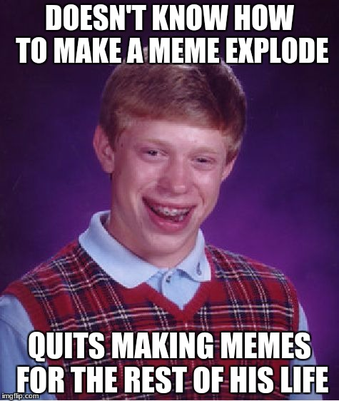 Bad Luck Brian Meme | DOESN'T KNOW HOW TO MAKE A MEME EXPLODE QUITS MAKING MEMES FOR THE REST OF HIS LIFE | image tagged in memes,bad luck brian | made w/ Imgflip meme maker