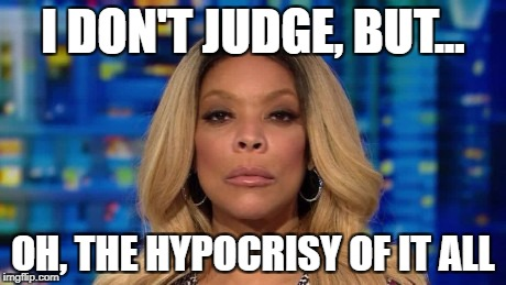 Wendy Williams - Oh, the Hypocrisy of it All | I DON'T JUDGE, BUT... OH, THE HYPOCRISY OF IT ALL | image tagged in wendy williams,i don't judge,oh the hypocrisy of it all | made w/ Imgflip meme maker