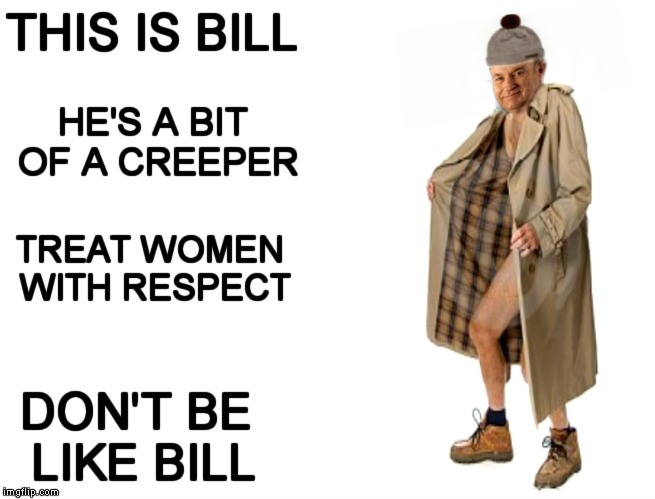 Some of you may think this is a low blow. Which I'm pretty sure is what he's accused of... | THIS IS BILL DON'T BE LIKE BILL HE'S A BIT OF A CREEPER TREAT WOMEN WITH RESPECT | image tagged in be like bill,bill o'reilly,creeper | made w/ Imgflip meme maker