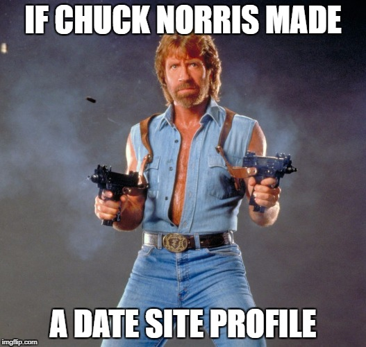 Chuck Norris Guns Meme | IF CHUCK NORRIS MADE A DATE SITE PROFILE | image tagged in memes,chuck norris guns,chuck norris | made w/ Imgflip meme maker