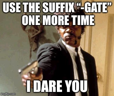 "Say That Again I Dare You Meme | USE THE SUFFIX ""-GATE"" ONE MORE TIME I DARE YOU 