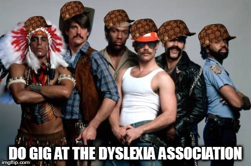 DO GIG AT THE DYSLEXIA ASSOCIATION | image tagged in village people,scumbag,ymca,memes | made w/ Imgflip meme maker