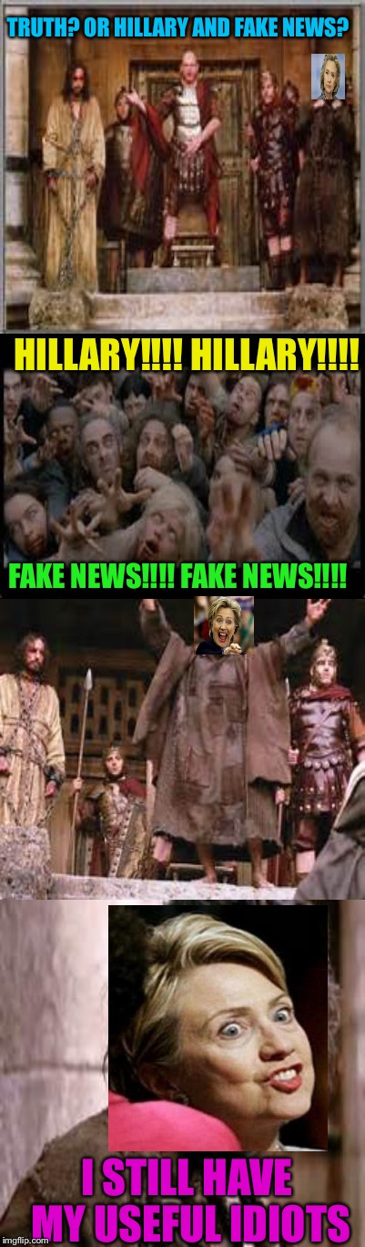The more things change the more it remains the same | TRUTH? OR HILLARY AND FAKE NEWS? I STILL HAVE MY USEFUL IDIOTS HILLARY!!!! HILLARY!!!! FAKE NEWS!!!! FAKE NEWS!!!! | image tagged in memes | made w/ Imgflip meme maker