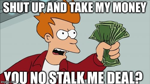 Shut Up And Take My Money Fry Meme | SHUT UP AND TAKE MY MONEY YOU NO STALK ME DEAL? | image tagged in memes,shut up and take my money fry | made w/ Imgflip meme maker
