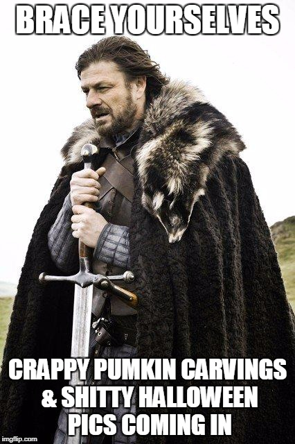 Brace Yourself | BRACE YOURSELVES CRAPPY PUMKIN CARVINGS & SHITTY HALLOWEEN PICS COMING IN | image tagged in brace yourself | made w/ Imgflip meme maker