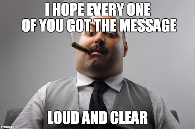 I HOPE EVERY ONE OF YOU GOT THE MESSAGE LOUD AND CLEAR | made w/ Imgflip meme maker
