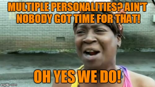 Aint Nobody Got Time For That Meme | MULTIPLE PERSONALITIES? AIN'T NOBODY GOT TIME FOR THAT! OH YES WE DO! | image tagged in memes,aint nobody got time for that | made w/ Imgflip meme maker