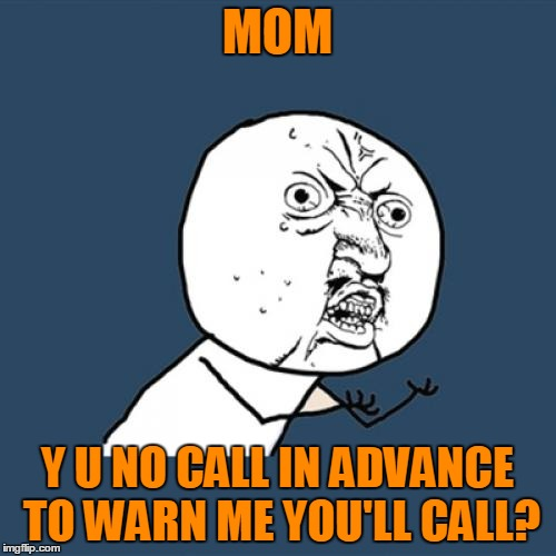Y U No Meme | MOM Y U NO CALL IN ADVANCE TO WARN ME YOU'LL CALL? | image tagged in memes,y u no | made w/ Imgflip meme maker