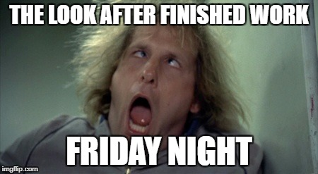 Scary Harry Meme | THE LOOK AFTER FINISHED WORK FRIDAY NIGHT | image tagged in memes,scary harry | made w/ Imgflip meme maker