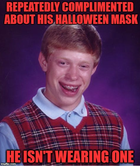 yep you saw the punchline a mile away.. SO WHAT?! SO WHAT?! SO WHAT?! SO WHAT?! YOU BORING LITTLE | REPEATEDLY COMPLIMENTED ABOUT HIS HALLOWEEN MASK HE ISN'T WEARING ONE | image tagged in memes,bad luck brian,halloween | made w/ Imgflip meme maker