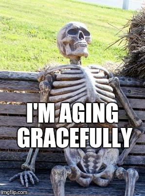 Waiting Skeleton Meme | I'M AGING GRACEFULLY | image tagged in memes,waiting skeleton | made w/ Imgflip meme maker