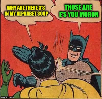 Batman Slapping Robin Meme | WHY ARE THERE 3'S IN MY ALPHABET SOUP THOSE ARE E'S YOU MORON | image tagged in memes,batman slapping robin | made w/ Imgflip meme maker