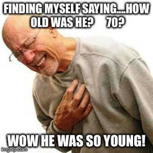 Right In The Childhood Meme | FINDING MYSELF SAYING....HOW OLD WAS HE?      70? WOW HE WAS SO YOUNG! | image tagged in memes,right in the childhood | made w/ Imgflip meme maker