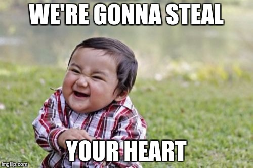 Evil Toddler Meme | WE'RE GONNA STEAL YOUR HEART | image tagged in memes,evil toddler | made w/ Imgflip meme maker