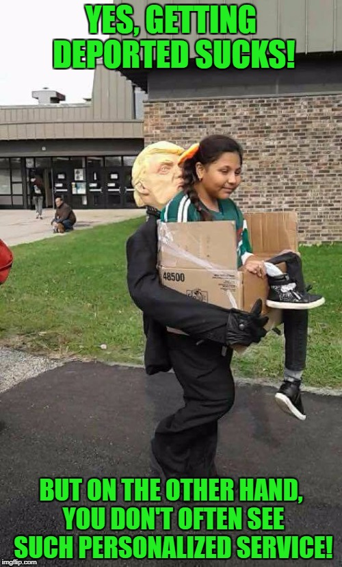 MAGA - one at a time | YES, GETTING DEPORTED SUCKS! BUT ON THE OTHER HAND, YOU DON'T OFTEN SEE SUCH PERSONALIZED SERVICE! | image tagged in trump costume,deportation,maga,potus,costume | made w/ Imgflip meme maker