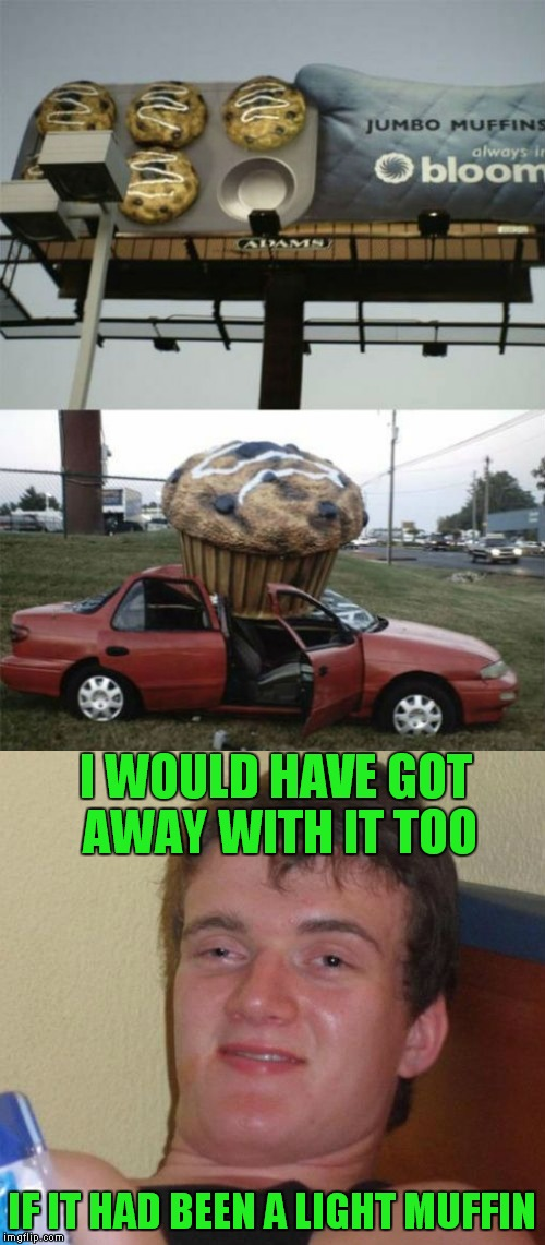 he must have been high up there... | I WOULD HAVE GOT AWAY WITH IT TOO IF IT HAD BEEN A LIGHT MUFFIN | image tagged in 10 guy,muffin,light,not so pleasant surprise | made w/ Imgflip meme maker