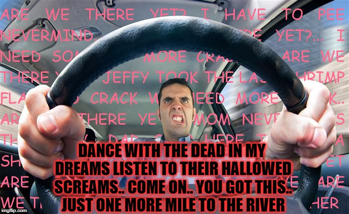 DANCE WITH THE DEAD IN MY DREAMS LISTEN TO THEIR HALLOWED SCREAMS.. COME ON.. YOU GOT THIS.. JUST ONE MORE MILE TO THE RIVER | made w/ Imgflip meme maker