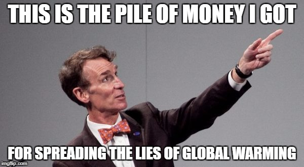 Liberals Lies | THIS IS THE PILE OF MONEY I GOT FOR SPREADING THE LIES OF GLOBAL WARMING | image tagged in bill nye,global warming,memes,liberals,stupid liberals | made w/ Imgflip meme maker