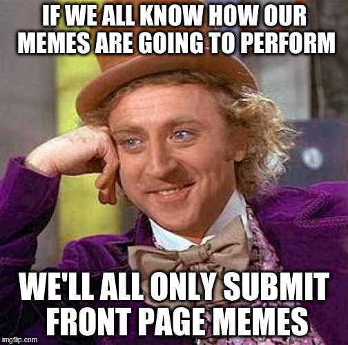 Creepy Condescending Wonka Meme | IF WE ALL KNOW HOW OUR MEMES ARE GOING TO PERFORM WE'LL ALL ONLY SUBMIT FRONT PAGE MEMES | image tagged in memes,creepy condescending wonka | made w/ Imgflip meme maker