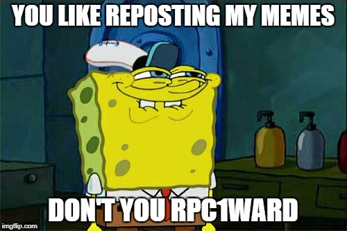 Dont You Squidward Meme | YOU LIKE REPOSTING MY MEMES DON'T YOU RPC1WARD | image tagged in memes,dont you squidward | made w/ Imgflip meme maker