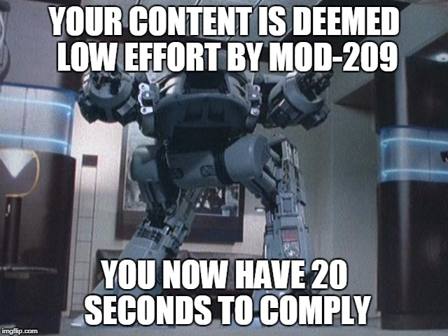 Ed209 | YOUR CONTENT IS DEEMED LOW EFFORT BY MOD-209 YOU NOW HAVE 20 SECONDS TO COMPLY | image tagged in ed209 | made w/ Imgflip meme maker