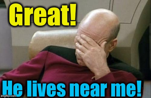 Captain Picard Facepalm Meme | Great! He lives near me! | image tagged in memes,captain picard facepalm | made w/ Imgflip meme maker