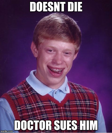 Bad Luck Brian Meme | DOESNT DIE DOCTOR SUES HIM | image tagged in memes,bad luck brian | made w/ Imgflip meme maker